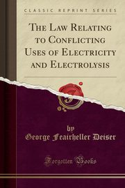 ksiazka tytuł: The Law Relating to Conflicting Uses of Electricity and Electrolysis (Classic Reprint) autor: Deiser George Feairheller