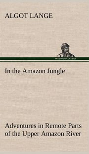 In the Amazon Jungle Adventures in Remote Parts of the Upper Amazon River, Including a Sojourn Among Cannibal Indians, Lange Algot