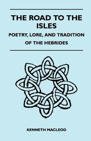 The Road to the Isles - Poetry, Lore, and Tradition of the Hebrides, Macleod Kenneth