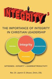 Integrity3 The Importance of Integrity in Christian Leadership, Brown Dmin DSL Rev. Dr. Jasmin O.
