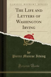 ksiazka tytuł: The Life and Letters of Washington Irving, Vol. 1 (Classic Reprint) autor: Irving Pierre Munroe