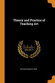 Theory and Practice of Teaching Art, Dow Arthur Wesley