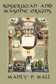 Rosicrucian and Masonic Origins, Hall Manly P.