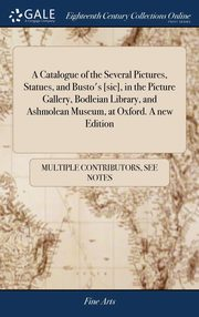 A Catalogue of the Several Pictures, Statues, and Busto's [sic], in the Picture Gallery, Bodleian Library, and Ashmolean Museum, at Oxford. A new Edition, Multiple Contributors See Notes