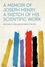 A Memoir of Joseph Henry. a Sketch of His Scientific Work, Taylor William B. (William Bower)