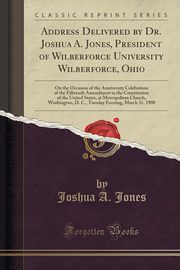Address Delivered by Dr. Joshua A. Jones, President of Wilberforce University Wilberforce, Ohio, Jones Joshua A.