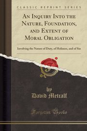 An Inquiry Into the Nature, Foundation, and Extent of Moral Obligation, Metcalf David