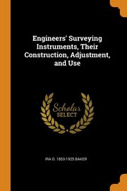 Engineers' Surveying Instruments, Their Construction, Adjustment, and Use, Baker Ira O. 1853-1925