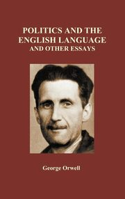 Politics and the English Language and Other Essays (Hardback), Orwell George