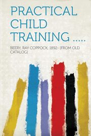 Practical Child Training ....., Catalog] Beery Ray Coppock 1892- [Fro