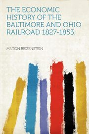 The Economic History of the Baltimore and Ohio Railroad 1827-1853;, Reizenstein Milton