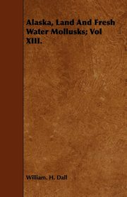 Alaska, Land And Fresh Water Mollusks; Vol XIII., Dall William. H.