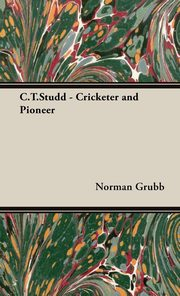 C.T.Studd - Cricketer and Pioneer, Grubb Norman P.