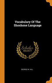 Vocabulary Of The Shoshone Language, Hill George W.