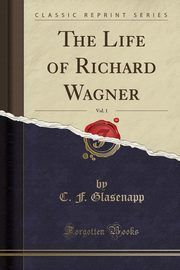 The Life of Richard Wagner, Vol. 1 (Classic Reprint), Glasenapp C. F.