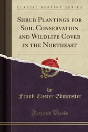 Shrub Plantings for Soil Conservation and Wildlife Cover in the Northeast (Classic Reprint), Edminster Frank Custer