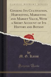 Ginseng Its Cultivation, Harvesting, Marketing and Market Value, With a Short Account of Its History and Botany (Classic Reprint), Kains M. G.