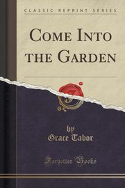Come Into the Garden (Classic Reprint), Tabor Grace
