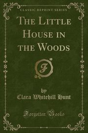 The Little House in the Woods (Classic Reprint), Hunt Clara Whitehill