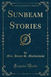 Sunbeam Stories (Classic Reprint), Mackarness Mrs. Henry S.