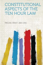 Constitutional Aspects of the Ten Hour Law, 1864-1932 Freund Ernst