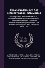 Endangered Species Act Reauthorization--San Marcos, United States. Congress. House. Committe