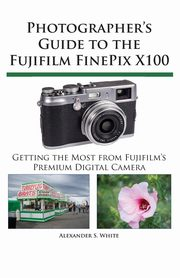 Photographer's Guide to the Fujifilm FinePix X100, White Alexander S.