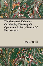 The Gardener's Kalendar - Or, Monthly Directory Of Operations In Every Branch Of Horticulture, Nicol Walter