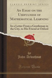 An Essay on the Usefulness of Mathematical Learning, Arbuthnot John