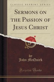 Sermons on the Passion of Jesus Christ (Classic Reprint), McQuirk John