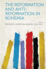 The Reformation and Anti-Reformation in Bohemia Volume 2, 1718-1859 Pescheck Christian Adolph