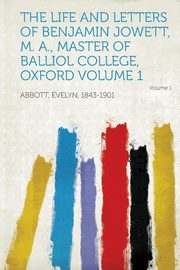 The Life and Letters of Benjamin Jowett, M. A., Master of Balliol College, Oxford Volume 1, Abbott Evelyn