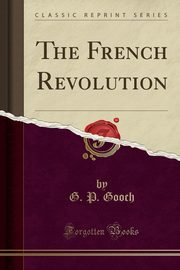 The French Revolution (Classic Reprint), Gooch G. P.