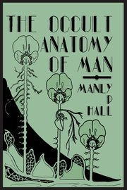 The Occult Anatomy of Man; To Which Is Added a Treatise on Occult Masonry, Hall Manly P.