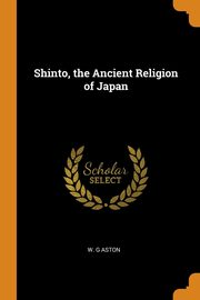 Shinto, the Ancient Religion of Japan, Aston W. G