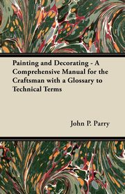 Painting and Decorating - A Comprehensive Manual for the Craftsman with a Glossary to Technical Terms, Parry John P.