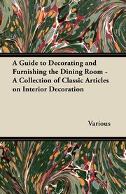 A Guide to Decorating and Furnishing the Dining Room - A Collection of Classic Articles on Interior Decoration, Various