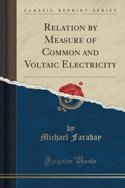 Relation by Measure of Common and Voltaic Electricity (Classic Reprint), Faraday Michael