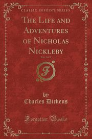 The Life and Adventures of Nicholas Nickleby, Vol. 1 of 2 (Classic Reprint), Dickens Charles