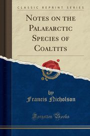 Notes on the Palaearctic Species of Coaltits (Classic Reprint), Nicholson Francis