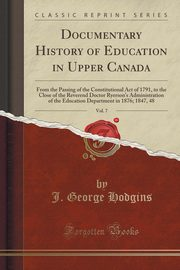 Documentary History of Education in Upper Canada, Vol. 7, Hodgins J. George