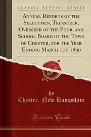 Annual Reports of the Selectmen, Treasurer, Overseer of the Poor, and School Board of the Town of Chester, for the Year Ending March 1st, 1890 (Classic Reprint), Hampshire Chester New