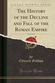 The History of the Decline and Fall of the Roman Empire, Vol. 12 of 12 (Classic Reprint), Gibbon Edward