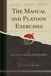 The Manual and Platoon Exercises (Classic Reprint), Office Great Britain Adjutant General's