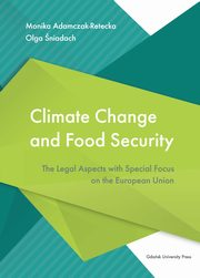 Climate Change and Food Security. The Legal Aspects with Special Focus on the European Union, Adamczak-Retecka Monika, Śniadach Olga