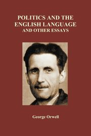 Politics and the English Language and Other Essays (Paperback), Orwell George