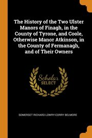 The History of the Two Ulster Manors of Finagh, in the County of Tyrone, and Coole, Otherwise Manor Atkinson, in the County of Fermanagh, and of Their Owners, Belmore Somerset Richard Lowry-Corry