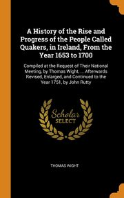 A History of the Rise and Progress of the People Called Quakers, in Ireland, From the Year 1653 to 1700, Wight Thomas