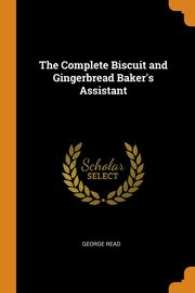 The Complete Biscuit and Gingerbread Baker's Assistant, Read George