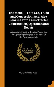 The Model T Ford Car, Truck and Conversion Sets, Also Genuine Ford Farm Tractor Construction, Operation and Repair, Pagé Victor Wilfred